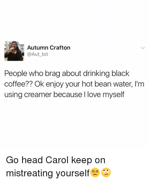 Drinking, Funny, and Head: Autumn Crafton  @Aut_tot  People who brag about drinking black  coffee?? Ok enjoy your hot bean water, I'm  using creamer because I love myself Go head Carol keep on mistreating yourself😒🙄