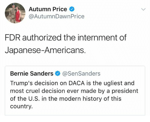 Bernie Sanders, Memes, and History: Autumn Price  @AutumnDawnPrice  FDR authorized the internment of  Japanese-Americans.  Bernie Sanders @SenSanders  Trump's decision on DACA is the ugliest and  most cruel decision ever made by a president  of the U.S. in the modern history of this  country.
