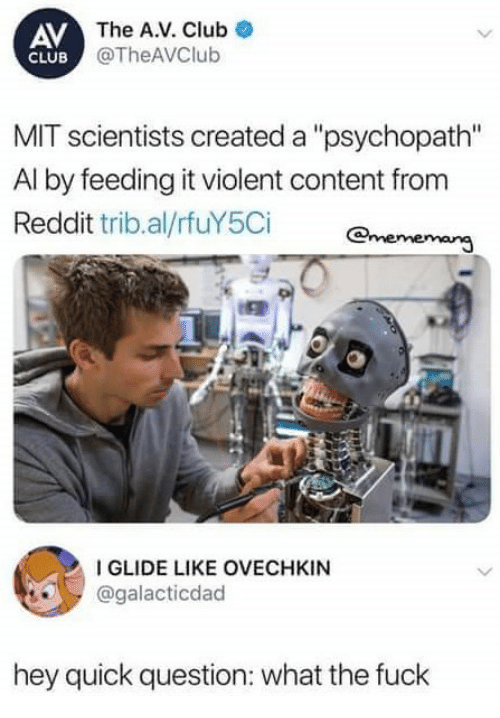 """Club, Reddit, and Fuck: AV  CLUB  The A.V. Club  @TheAVClub  MIT scientists created a """"psychopath""""  Al by feeding it violent content from  Reddit tribal/rfUY5Cİ @nenenang  IGLIDE LIKE OVECHKIN  @galacticdad  hey quick question: what the fuck"""