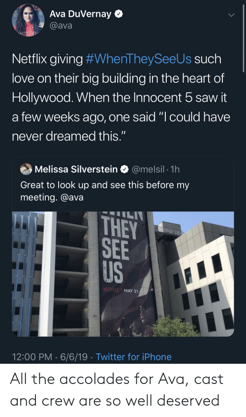 "Blackpeopletwitter, Funny, and Iphone: Ava DuVernay  @ava  Ava's Wav  Netflix giving #WhenTheySee Us such  love on their big building in the heart of  Hollywood. When the Innocent 5 saw it  a few weeks ago, one said ""I could have  11  never dreamed this.""  @melsil 1h  Melissa Silverstein  THOMPOs  Great to look up and see this before my  meeting. @ava  ILI  THEY  SEE  US  NETFLIX MAY 31  12:00 PM 6/6/19 Twitter for iPhone All the accolades for Ava, cast and crew are so well deserved"