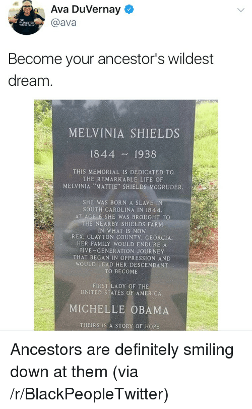 """America, Blackpeopletwitter, and Definitely: Ava Duvernay  @ava  Become your ancestor's wildest  dream  MELVINIA SHIELDS  1844 1938  THIS MEMORIAL IS DEDICATED TO  THE REMARKABLE LIFE OF  MELVINIA """"MATTIE', SHIELDS:MCGRUDER  SHE WAS BORN A SLAVE IN  SOUTH CAROLINA IN 1844.  AT AGE 6 SHE WAS BROUGHT TO  HE NEARBY SHIELDS FARNM  IN WHAT IS NOW  REX, CLAYTON COUNTY, GEORGIA  HER FAMILY WOULD ENDURE A  FIVE-GENERATION JOURNEY  THAT BEGAN IN OPPRESSION AND  WOULD LEAD HER DESCENDANT  TO BECOME  FIRST LADY OF THE  UNITED STATES OF AMERICA  MICHELLE OBAMA  THEIRS IS A STORY OF HOPE <p>Ancestors are definitely smiling down at them (via /r/BlackPeopleTwitter)</p>"""