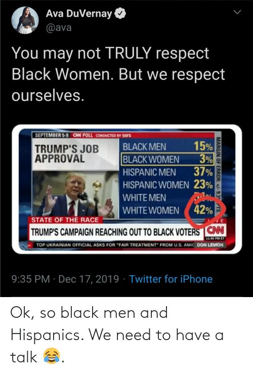 """Iphone, Respect, and Twitter: Ava DuVernay  @ava  You may not TRULY respect  Black Women. But we respect  ourselves.  SEPTEMBER 5-9 CAN POLL CONDUCTED BY SSIS  15%  3%  37%  BLACK MEN  TRUMP'S JOB  APPROVAL  BLACK WOMEN  HISPANIC MEN  HISPANIC WOMEN 23%  WHITE MEN  WHITE WOMEN ( 42%  STATE OF THE RACE  TRUMP'S CAMPAIGN REACHING OUT TO BLACK VOTERS CN  11:40 PM ET  TOP UKRAINIAN OFFICIAL ASKS FOR """"FAIR TREATMENT"""" FROM U.S. AMIC DON LEMON  9:35 PM · Dec 17, 2019 · Twitter for iPhone  MARGIN OF ERROR: +/-9.3° TS. Ok, so black men and Hispanics. We need to have a talk 😂."""
