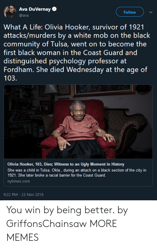 Dank, Hookers, and Life: Ava DuVernay  Follow  @ava  What A Life: Olivia Hooker, survivor of 1921  attacks/murders by a white mob on the black  first black woman in the Coast Guard and  distinguished psychology professor at  Fordham. She died Wednesday at the age of  103.  Olivia Hooker, 103, Dies; Witness to an Ugly Moment in History  She was a child in Tulsa, Okla., during an attack on a black section of the city in  1921. She later broke a racial barrier for the Coast Guard.  nytimes.com  9:22 PM -23 Nov 2018 You win by being better. by GriffonsChainsaw MORE MEMES