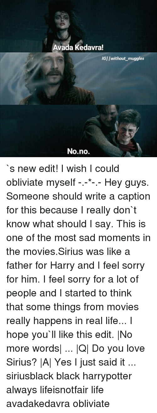 Memes, Movies, and Sorry: Avada Kedavra!  IGI/without muggles  No no. `s new edit! I wish I could obliviate myself -.-*-.- Hey guys. Someone should write a caption for this because I really don`t know what should I say. This is one of the most sad moments in the movies.Sirius was like a father for Harry and I feel sorry for him. I feel sorry for a lot of people and I started to think that some things from movies really happens in real life... I hope you`ll like this edit. |No more words| ... |Q| Do you love Sirius? |A| Yes I just said it ... siriusblack black harrypotter always lifeisnotfair life avadakedavra obliviate
