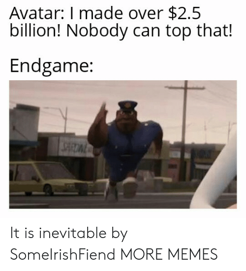 Dank, Memes, and Target: Avatar: I made over $2.5  billion! Nobody can top that!  Endgame: It is inevitable by SomeIrishFiend MORE MEMES