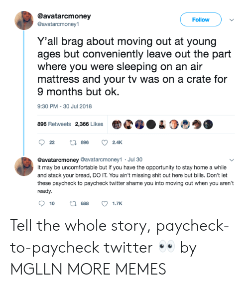 Dank, Memes, and Target: @avatarcmoney  @avatarcmoney1  Follow  Y'all brag about moving out at young  ages but conveniently leave out the part  where you were sleeping on an air  mattress and your tv was on a crate for  9 months but ok.  9:30 PM-30 Jul 2018  896 Retweets 2,366 LikesC04  @avatarcmoney @avatarcmoney1 Jul 30  It may be uncomfortable but if you have the opportunity to stay home a while  and stack your bread, DO IT. You ain't missing shit out here but bills. Don't let  these paycheck to paycheck twitter shame you into moving out when you aren't  ready.  10  688  1.TK Tell the whole story, paycheck-to-paycheck twitter 👀 by MGLLN MORE MEMES