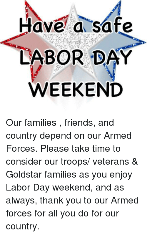 Friends, Memes, and Thank You: ave a safe  LABOR DAY  WEEKEND Our families , friends, and country depend on our Armed Forces. Please take time to consider our troops/ veterans & Goldstar families as you enjoy Labor Day weekend, and as always, thank you to our Armed forces for all you do for our country.