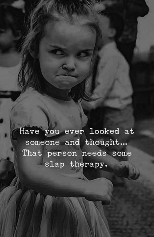 Memes, Thought, and 🤖: ave you ev  er looked at  someone and thought...  That person needs some  slap therapy.