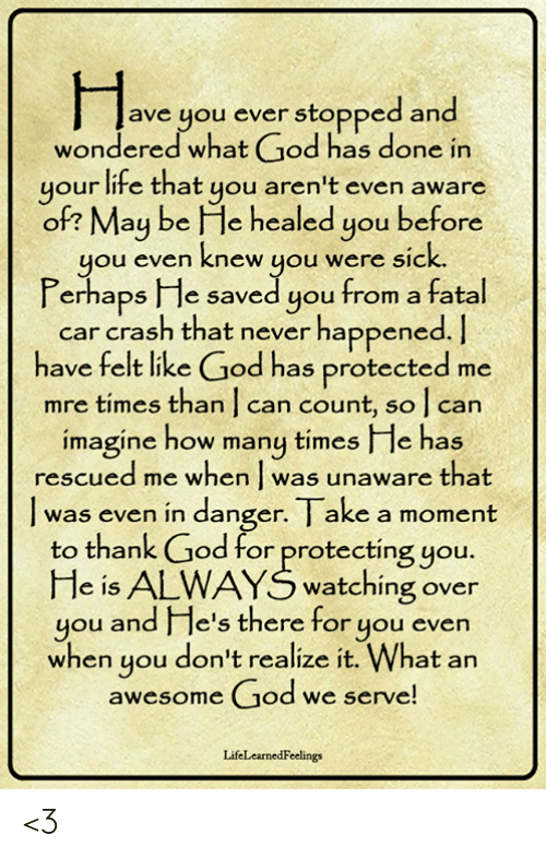 God, How Many Times, and Life: ave you ever stopped and  wondered what God has done in  your life that you aren't even aware  of? May be He healed you before  you even knew you were sic  Perhaps He saved you from a fatal  k.  car crash that never happened.  have felt like God has protected me  mre times than   can count, so l can  imagine how many times I le has  rescued me when was unaware that  was even in danger. I ake a moment  to thank God for protecting you.  He is ALWAYS watching over  you and e's there for you evern  when you don't realize it. What an  awesome God we serve  LifeLearnedFeelings <3