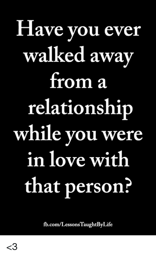 Love, Memes, and fb.com: ave you ever  walked away  from a  relationship  while you were  in love with  that person?  fb.com/LessonsTaughtByLife <3
