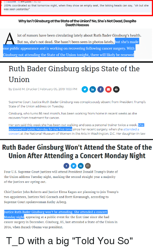 """Anaconda, Obama, and State of the Union Address: [-] aven440 879 points 1 day ago  100% coordinated so that tomorrow night, when they show an empty seat, the talking heads can say, """"oh but she  was seen yesterday""""  Why lsn't Ginsburg at the State of the Union? No, She's Not Dead, Despite  Death Hoaxes  lot of rumors have been circulating lately about Ruth Bader Ginsburg's health  But no, she's not dead. She hasn't been seen in photos lately,  ut she's made  ne public appearance and is working on recovering following cancer surgery. With  Ginsburg not attending the State of the Union tonight, there will likely be renewe  Ruth Bader Ginsburg skips State of the  Union  3 PMn 6  by David M. Drucker   February 05, 2019 11:03 PM  Supreme Court Justice Ruth Bader Ginsburg was conspicuously absent from President Trump's  State of the Union address on Tuesday  Ginsburg, who turns 86 next month, has been working from home in recent weeks as she  recovers from treatment for cancer.  Her son said this week she has been out walking and sees a personal trainer twice a week. She  ppeared in public Monday for the first time  concert at the National Museum of Women in the Arts in Washington, D.C. Her daughter-in-law  since her recent surgery, when she attendeda  Ruth Bader Ginsburg Won't Attend the State of the  Union After Attending a Concert Monday Night  Four U.S. Supreme Court justices will attend President Donald Trump's State of  the Union address Tuesday night, marking the second straight year a majority  of the justices are opting out.  Chief Justice John Roberts and Justice Elena Kagan are planning to join Trump's  two appointees, Justices Neil Gorsuch and Brett Kavanaugh, according to  Supreme Court spokeswoman Kathy Arberg  Justice Ruth Bader Ginsburg won't be attending. She attended a concert  Monday night,  cancer surgery in December. Ginsburg, 85, last attended a State of the Union in  2016, when Barack Obama was president.  appearing at a public event for the first ti"""