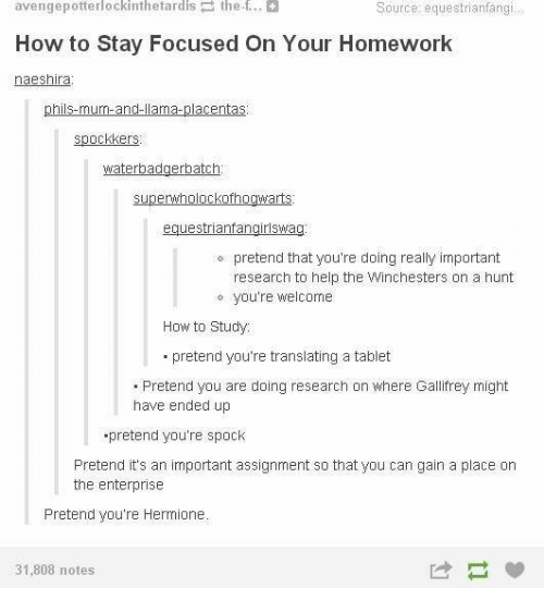 Hermione, Memes, and Tablet: avengepotterlockinthetardis the f..  How to Stay Focused On Your Homework  naeshira  Source: equestrianfangi  phils-mum-and-llama-placentas  spockkers  superwholockofhogwarts  equestrianfangirlswag  o pretend that you're doing really important  research to help the Winchesters on a hunt  o you're welcome  How to Study  pretend you're translating a tablet  .Pretend you are doing research on where Gallifrey might  have ended up  pretend you're spock  Pretend it's an important assignment so that you can gain a place on  the enterprise  Pretend you're Hermione  31,808 notes