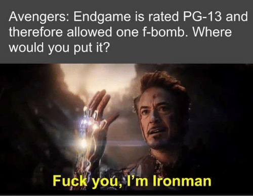 Fuck You, Memes, and Avengers: Avengers: Endgame is rated PG-13 and  therefore allowed one f-bomb. Where  would you put it?  Fuck you, l'm Ironman
