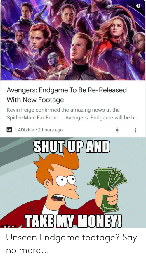 Money, News, and Reddit: Avengers: Endgame To Be Re-Released  With New Footage  Kevin Feige confirmed the amazing news at the  Spider-Man: Far From ... Avengers: Endgame will be h..  LADbible 2 hours ago  LB  SHUT UP AND  TAKE MY MONEY!  imgflip.com Unseen Endgame footage? Say no more...