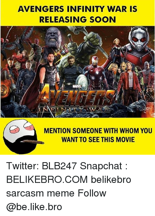Be Like, Meme, and Memes: AVENGERS INFINITY WAR IS  RELEASING SOON  MENTION SOMEONE WITH WHOM YOu  WANT TO SEE THIS MOVIE Twitter: BLB247 Snapchat : BELIKEBRO.COM belikebro sarcasm meme Follow @be.like.bro
