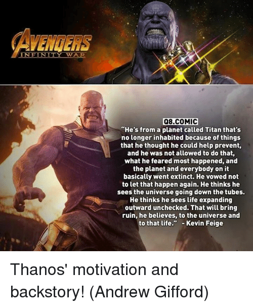 "Life, Memes, and Avengers: AVENGERS  INFINITY WAR  Q8.COMIC  ""He's from a planet called Titan that's  no longer inhabited because of things  that he thought he could help prevent,  and he was not allowed to do that  what he feared most happened, and  the planet and everybody on it  basically went extinct. He vowed not  to let that happen again. He thinks he  sees the universe going down the tubes.  He thinks he sees life expanding  outward unchecked. That will bring  ruin, he believes, to the universe and  to that life."" Kevin Feige Thanos' motivation and backstory!   (Andrew Gifford)"