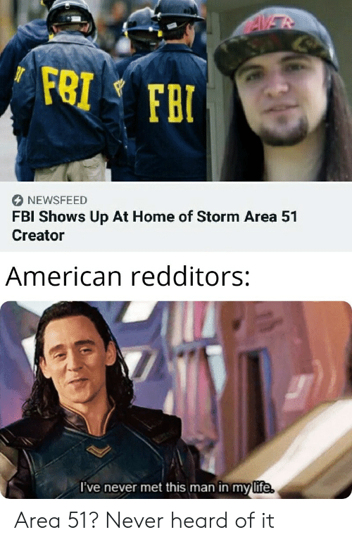 Fbi, Life, and American: AVER  FRI FBI  NEWSFEED  FBI Shows Up At Home of Storm Area 51  Creator  American redditors:  I've never met this man in my life. Area 51? Never heard of it