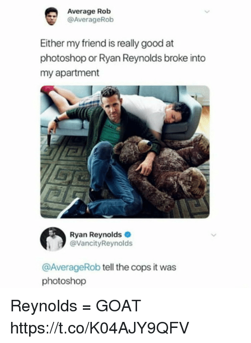 Funny, Photoshop, and Ryan Reynolds: Average Rob  @AverageRob  Either my friend is really good at  photoshop or Ryan Reynolds broke into  my apartment  Ryan Reynolds  @VancityReynolds  @AverageRob tell the cops it was  photoshop Reynolds = GOAT https://t.co/K04AJY9QFV