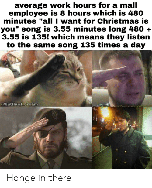 "All I Want for Christmas Is You, Butthurt, and Christmas: average work hours fora mall  employee is 8 hours which is 480  minutes ""all I want for Christmas is  you"" song is 3.55 minutes long 480 +  3.55 is 135! which means they listen  to the same song 135 times a day  u/butthurt cream Hange in there"