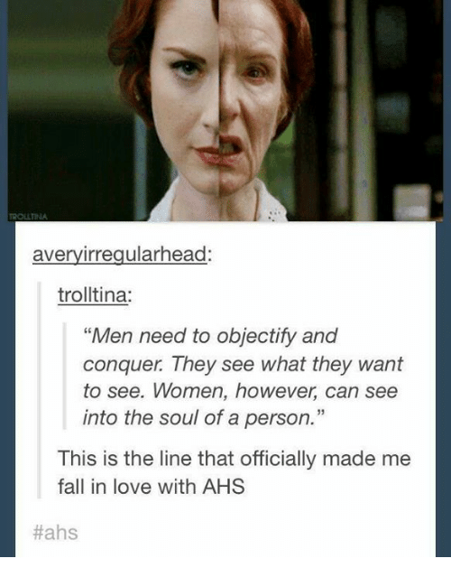 "Fall, Love, and Memes: avery irregularhead:  trolltina  Men need to objectify  and  conquer. They see what they want  to see. Women, however, can see  into the soul of a person.""  This is the line that officially made me  fall in love with AHS  Hahs"