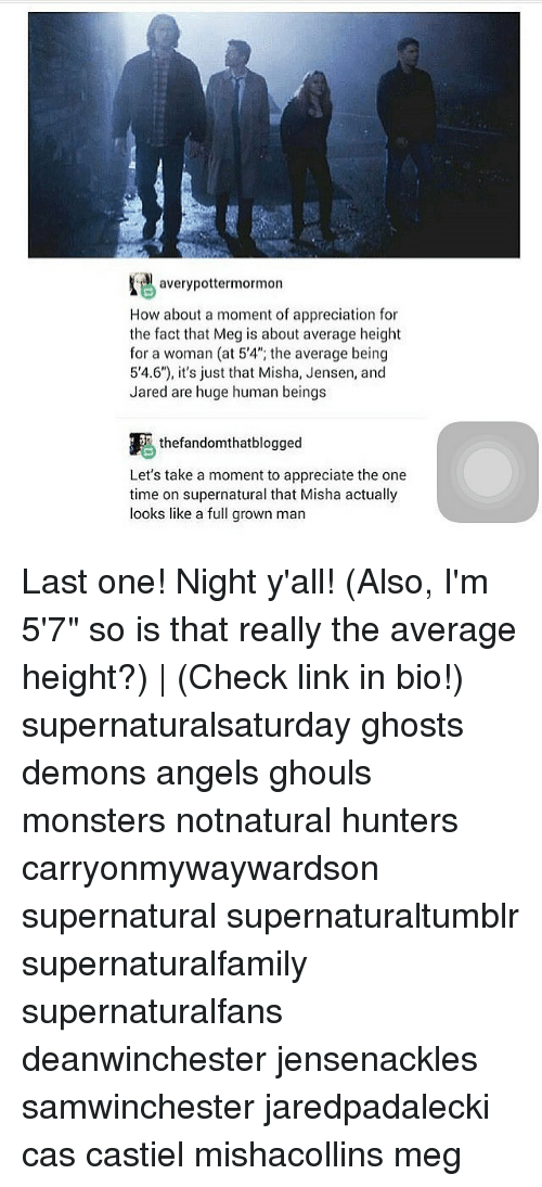 """Memes, Angels, and Appreciate: averypottermormorn  How about a moment of appreciation for  the fact that Meg is about average height  for a woman (at 5'4"""", the average being  5'4.6""""), it's just that Misha, Jensen, and  Jared are huge human beings  圓.thefandomthatblogged  Let's take a moment to appreciate the one  time on supernatural that Misha actually  looks like a full grown man Last one! Night y'all! (Also, I'm 5'7"""" so is that really the average height?) 