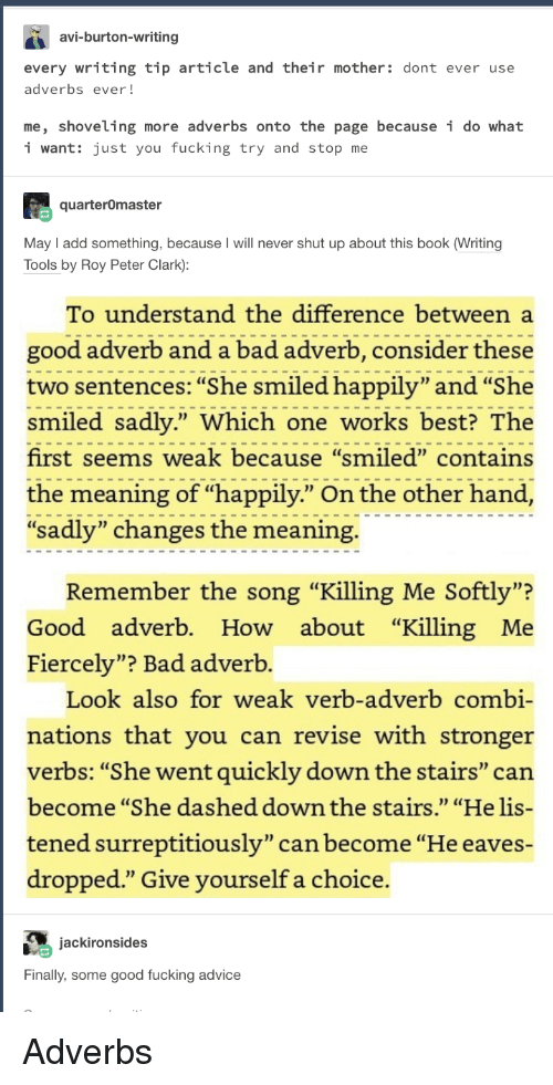 "Advice, Bad, and Fucking: avi-burton-writing  every writing tip article and their mother: dont ever use  adverbs ever!  me, shoveling more adverbs onto the page because i do what  i want: just you fucking try and stop me  quarterOmaster  May I add something, because I will never shut up about this book (Writing  Tools by Roy Peter Clark):  To understand the difference between a  good adverb and a bad adverb, consider these  two sentences: ""She smiled happily"" and""She  smiled sadly."" Which one works best? The  first seems weak because ""smiled"" contains  the meaning of ""happily."" On the other hand  sadly"" changes the meaning.  na adveni) pilye rhe  n the  Remember the song ""Killing Me Softly""?  Good adverb. How about ""Killing Me  Fiercely""? Bad adverb.  0D  Look also for weak verb-adverb combi-  nations that you can revise with stronger  verbs: ""She went quickly down the stairs"" can  become ""She dashed down the stairs."" ""He lis-  tened surreptitiously"" can become ""He eaves-  dropped."" Give vourself a choice.  jackironsides  Finally, some good fucking advice Adverbs"