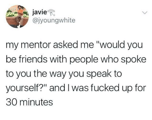 """Friends, Who, and Speak: avieR  @jyoungwhite  my mentor asked me """"would you  be friends with people who spoke  to you the way you speak to  yourself?"""" and I was fucked up for  30 minutes"""
