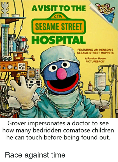 Children, Doctor, and The Muppets: AVISIT TOTHE  CTW  SESAME STREET  HOSPITAL  FEATURING JIM HENSON'S  SESAME STREET MUPPETS  A Random House  PICTUREBACK  Grover impersonates a doctor to see  how many bedridden comatose children  he can touch betore being tound out. Race against time