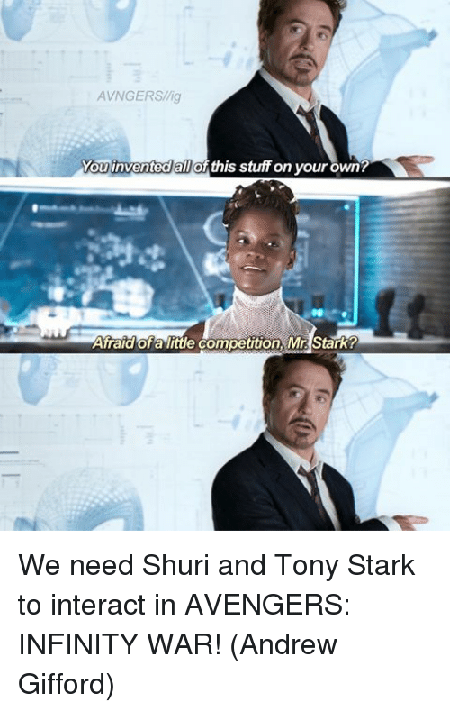 Memes, Avengers, and Infinity: AVNGERS/lig  You invented all of this stuff on your own?  invented all  Afraid ofa litle competition, Mr Stark? We need Shuri and Tony Stark to interact in AVENGERS: INFINITY WAR!  (Andrew Gifford)