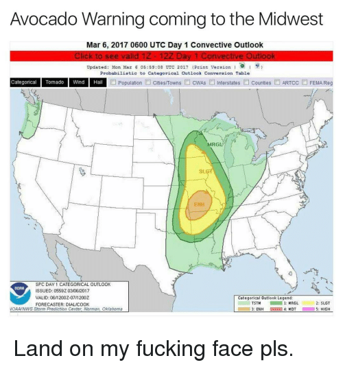 Funny, Avocado, and Outlook: Avocado Warning coming to the Midwest  Mar 6, 2017 0600 UTC Day 1 Convective Outlook  Click to see valid 1Z 12Z Day 1 Convective Outlook  Updated: Man Mar 6 05:59:08 UTC 2017 (Print Version  I s  Probabilistic to Categorical Outlook Converaion Table  Categorical Tornado Wind Hail  Population L Cities/Towns L CWAs Interstates Counties L ARTcc L FEMA Reg  MRG  SLGT  ENH  SPC DAY 1 CATEGORICAL OUTL00K  NORR  ISSUED: 0559Z 0306/2017  VALID: 06/1200Z-07/1200Z  Categorical outlook Legend  2: SLGT  TSTM  1: MRGL  FORECASTER: DIALIC00K  5: HIGH  VCAA/NWS Storm Prediction Center Norman, Okiahoma  3: ENH  4: MDT Land on my fucking face pls.