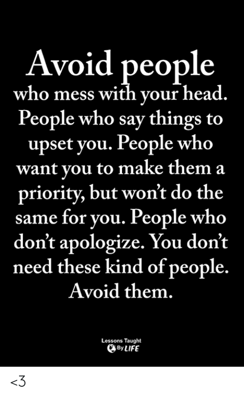 Head, Memes, and 🤖: Avoid people  who mess with your head.  People who say things to  upset you. People who  want you to make them a  priority, but won't do the  same for you. People who  don't apologize. You don't  need these kind of people.  Avoid them.  Lessons Taught  ByLIFE <3