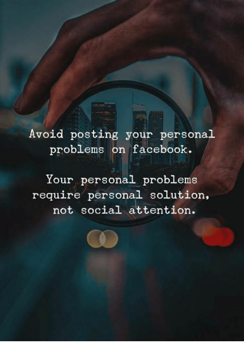 Facebook, Memes, and 🤖: Avoid posting your personal  problems on facebook.  Your personal problems  require personal solution  not social attention.