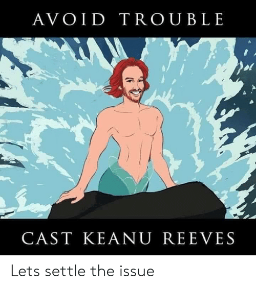 Keanu Reeves, Cast, and Issue: AVOID TROUBLE  CAST KEANU REEVES Lets settle the issue