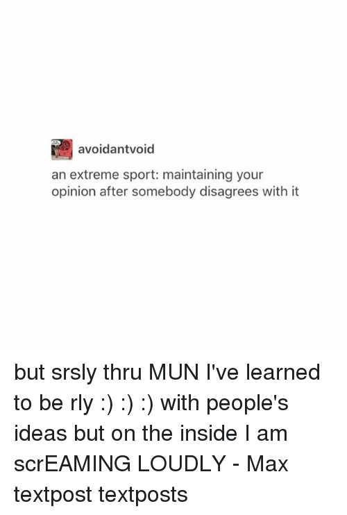 Memes, 🤖, and Ideas: avoidantvoid  an extreme sport: maintaining your  opinion after somebody disagrees with it but srsly thru MUN I've learned to be rly :) :) :) with people's ideas but on the inside I am scrEAMING LOUDLY - Max textpost textposts