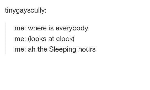 Clock, Dank, and Sleeping: avscull  tin  me: where is everybody  me: (looks at clock)  me: a h the Sleeping hours