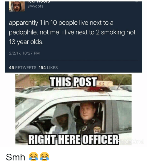 Funny, 13 Year Old, and I Live: (avvoofs  apparently 1 in 10 people live next to a  pedophile. not me! i live next to 2 smoking hot  13 year olds  2/2/17, 10:27 PM  45  RETWEETS 154  LIKES  THIS POST  RIGHT HEREOFFICER  hoto Smh 😂😂