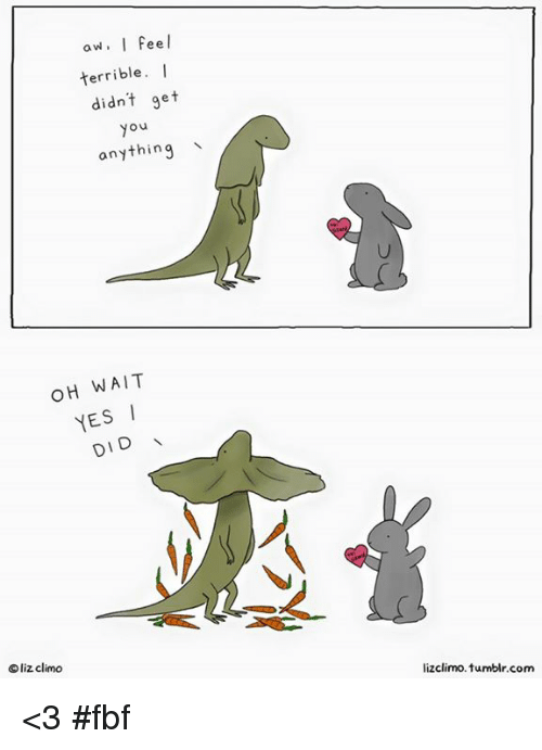 Memes, 🤖, and Terribler: aw, I feel  terrible  I  didn't get  Ou  anything  OH WAIT  YES  DID  Oliz climo  lizclimo tumblr com <3 #fbf