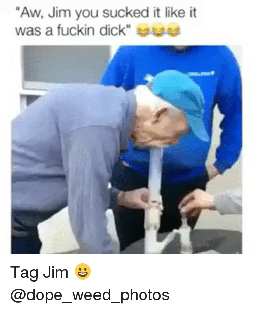 "Dope, Weed, and Dick: ""Aw, Jim you sucked it like it  was a fuckin dick"" uuu Tag Jim 😀 @dope_weed_photos"