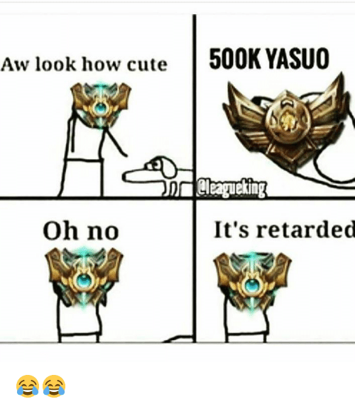 Memes, Retarded, and 🤖: Aw look how cute  500K YASUO  oh no  It's retarded 😂😂