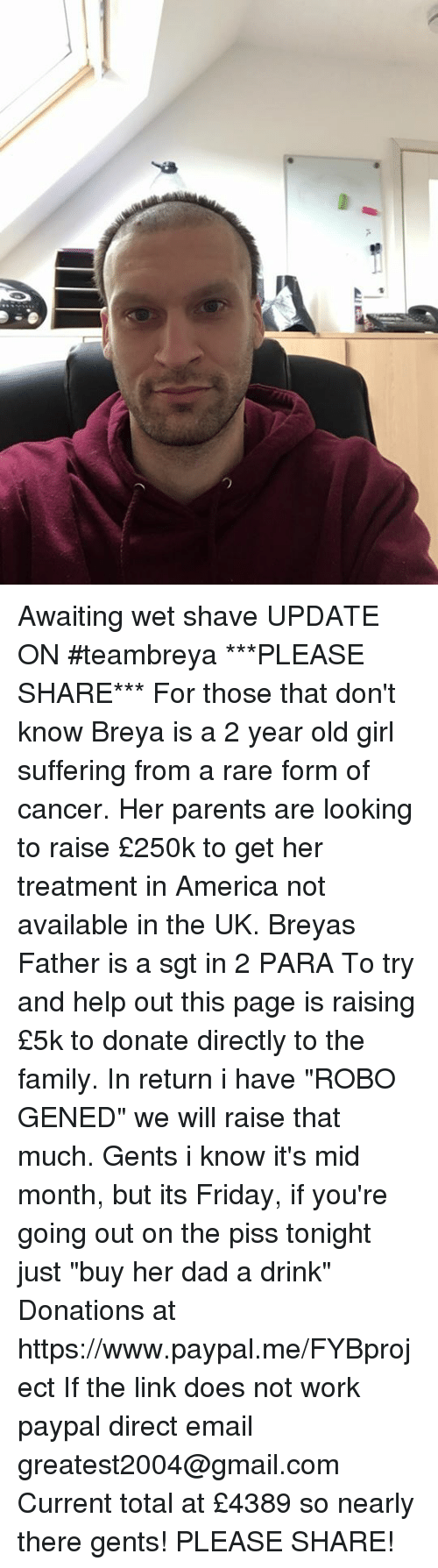 "America, Dad, and Family: Awaiting wet shave  UPDATE ON #teambreya ***PLEASE SHARE*** For those that don't know Breya is a 2 year old girl suffering from a rare form of cancer. Her parents are looking to raise £250k to get her treatment in America not available in the UK. Breyas Father is a sgt in 2 PARA To try and help out this page is raising £5k to donate directly to the family. In return i have ""ROBO GENED"" we will raise that much. Gents i know it's mid month, but its Friday, if you're going out on the piss tonight just ""buy her dad a drink"" Donations at https://www.paypal.me/FYBproject If the link does not work paypal direct email greatest2004@gmail.com Current total at £4389 so nearly there gents! PLEASE SHARE!"