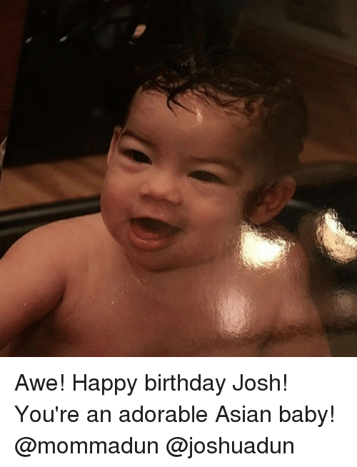 Asian Birthday And Memes Awe Happy Josh Youre