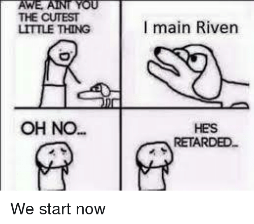 Memes, Retarded, and Maine: AWE YOU  THE CUTEST  LITTLE THING  OH NO.  I main Riven  HES  RETARDED We start now