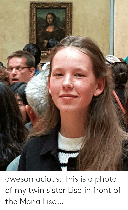 Tumblr, Mona Lisa, and Blog: awesomacious:  This is a photo of my twin sister Lisa in front of the Mona Lisa…