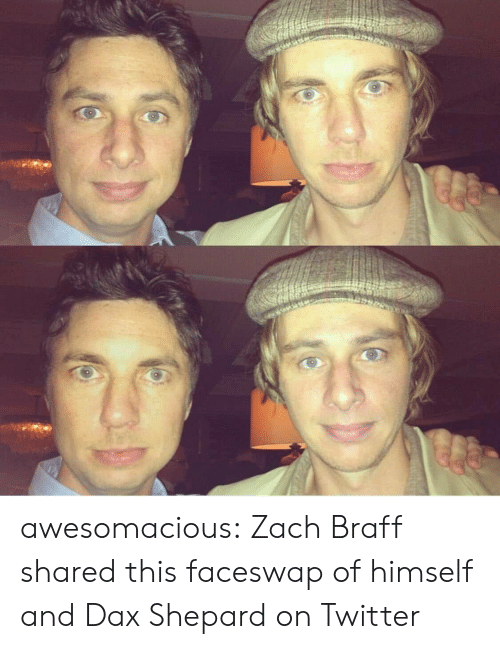 Tumblr, Twitter, and Zach Braff: awesomacious:  Zach Braff shared this faceswap of himself and Dax Shepard on Twitter