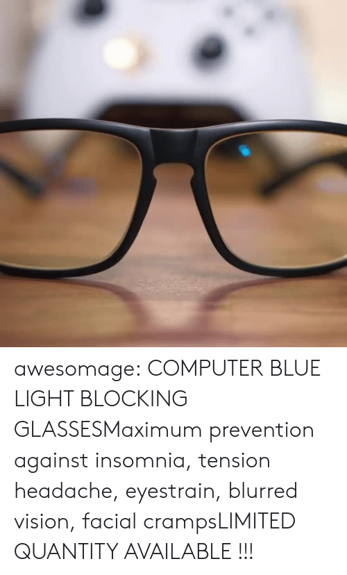 Tumblr, Vision, and Blog: awesomage: COMPUTER BLUE LIGHT BLOCKING GLASSESMaximum prevention against insomnia, tension headache, eyestrain, blurred vision, facial crampsLIMITED QUANTITY AVAILABLE !!!