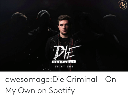 Tumblr, Spotify, and Blog: awesomage:Die Criminal - On My Own on Spotify