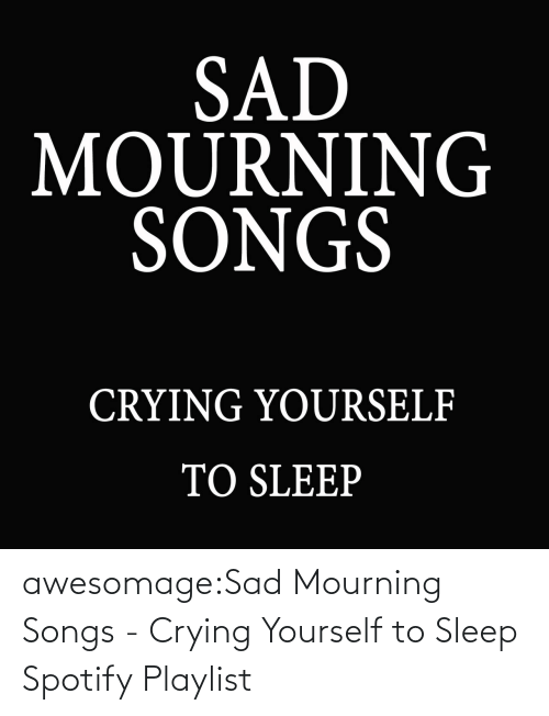 Crying, Tumblr, and Spotify: awesomage:Sad Mourning Songs - Crying Yourself to Sleep Spotify Playlist