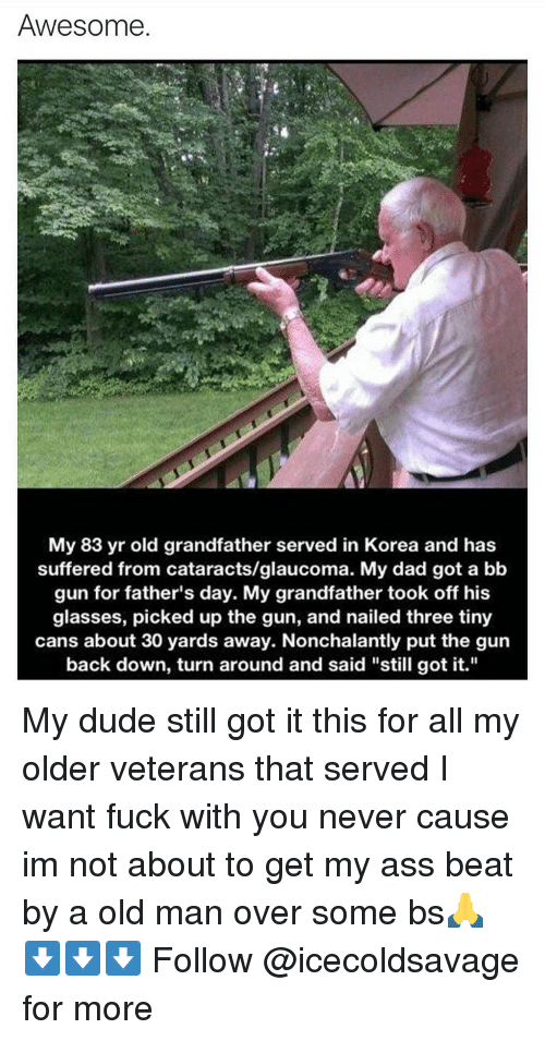 """Dank, Fathers Day, and Old Man: Awesome.  My 83 yr old grandfather served in Korea and has  suffered from cataracts/glaucoma. My dad got a bb  gun for father's day. My grandfather took off his  glasses, picked up the gun, and nailed three tiny  cans about 30 yards away. Nonchalantly put the gun  back down, turn around and said """"still got it."""" My dude still got it this for all my older veterans that served I want fuck with you never cause im not about to get my ass beat by a old man over some bs🙏 ⬇️⬇️⬇️ Follow @icecoldsavage for more"""