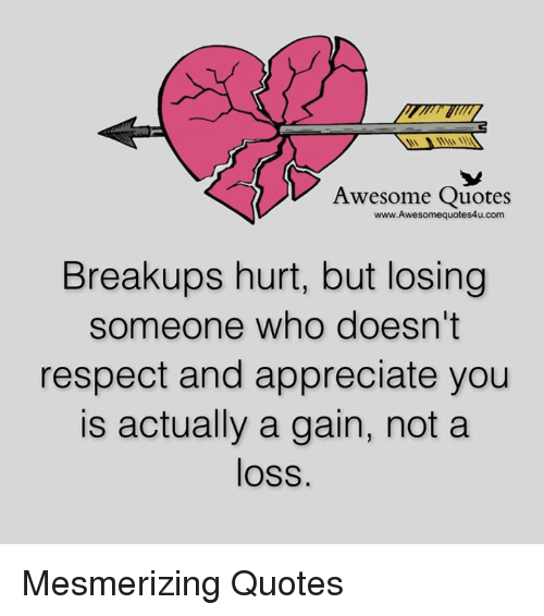 Memes, Appreciate, and 🤖: Awesome Quotes  Breakups hurt, but losing  someone who doesn't  respect and appreciate you  is actually a gain, not a  loss. Mesmerizing Quotes