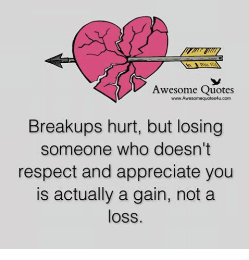 Memes, Appreciate, and 🤖: Awesome Quotes  com  Breakups hurt, but losing  someone who doesn't  respect and appreciate you  is actually a gain, not a  loss.